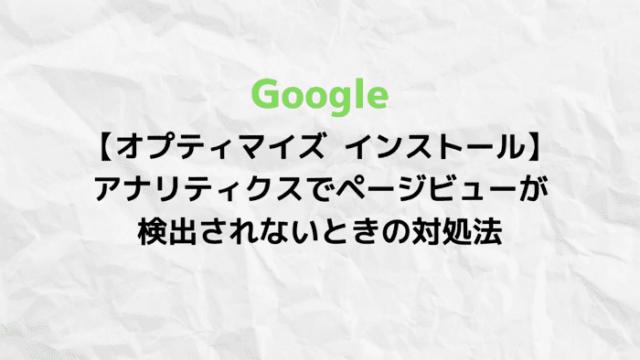 【オプティマイズ インストール】アナリティクスでページビューが検出されないときの対処法 (1)